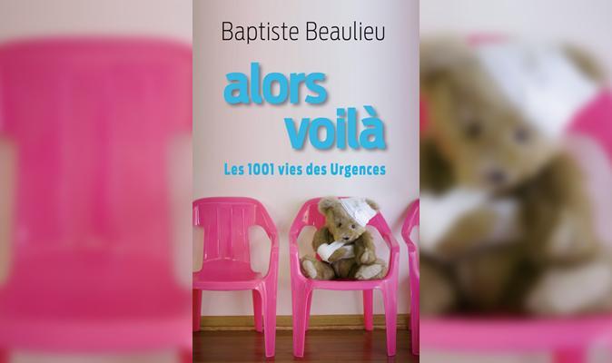 Baptiste Beaulieu - Alors voila Les 1001 vies des urgences
